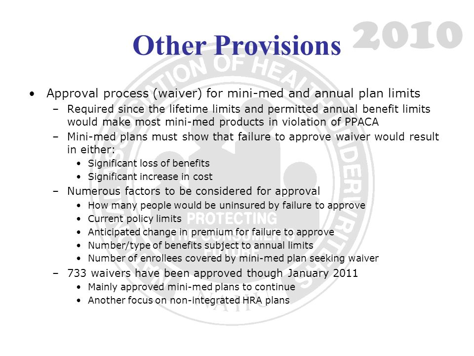 Other Provisions Approval process (waiver) for mini-med and annual plan limits –Required since the lifetime limits and permitted annual benefit limits would make most mini-med products in violation of PPACA –Mini-med plans must show that failure to approve waiver would result in either: Significant loss of benefits Significant increase in cost –Numerous factors to be considered for approval How many people would be uninsured by failure to approve Current policy limits Anticipated change in premium for failure to approve Number/type of benefits subject to annual limits Number of enrollees covered by mini-med plan seeking waiver –733 waivers have been approved though January 2011 Mainly approved mini-med plans to continue Another focus on non-integrated HRA plans 2010