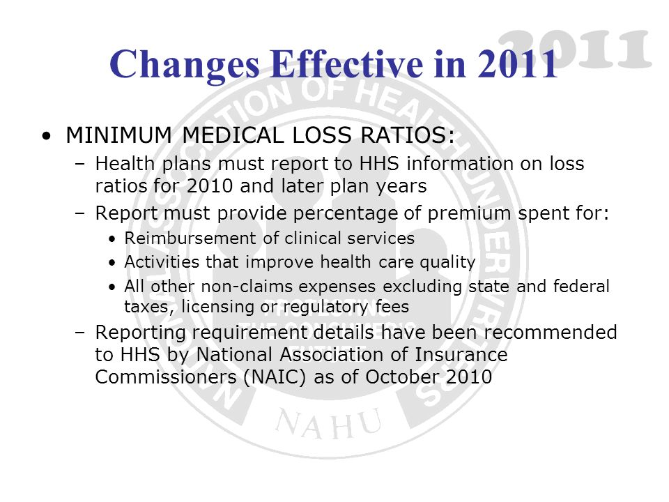 2011 Changes Effective in 2011 MINIMUM MEDICAL LOSS RATIOS: –Health plans must report to HHS information on loss ratios for 2010 and later plan years