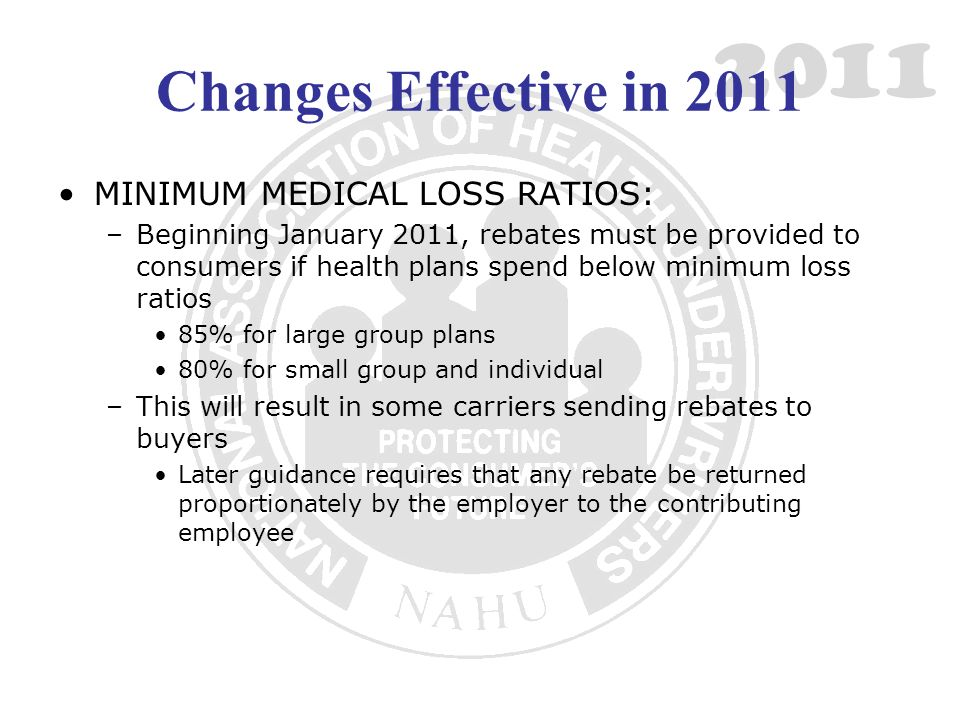 2011 Changes Effective in 2011 MINIMUM MEDICAL LOSS RATIOS: –Beginning January 2011, rebates must be provided to consumers if health plans spend below minimum loss ratios 85% for large group plans 80% for small group and individual –This will result in some carriers sending rebates to buyers Later guidance requires that any rebate be returned proportionately by the employer to the contributing employee