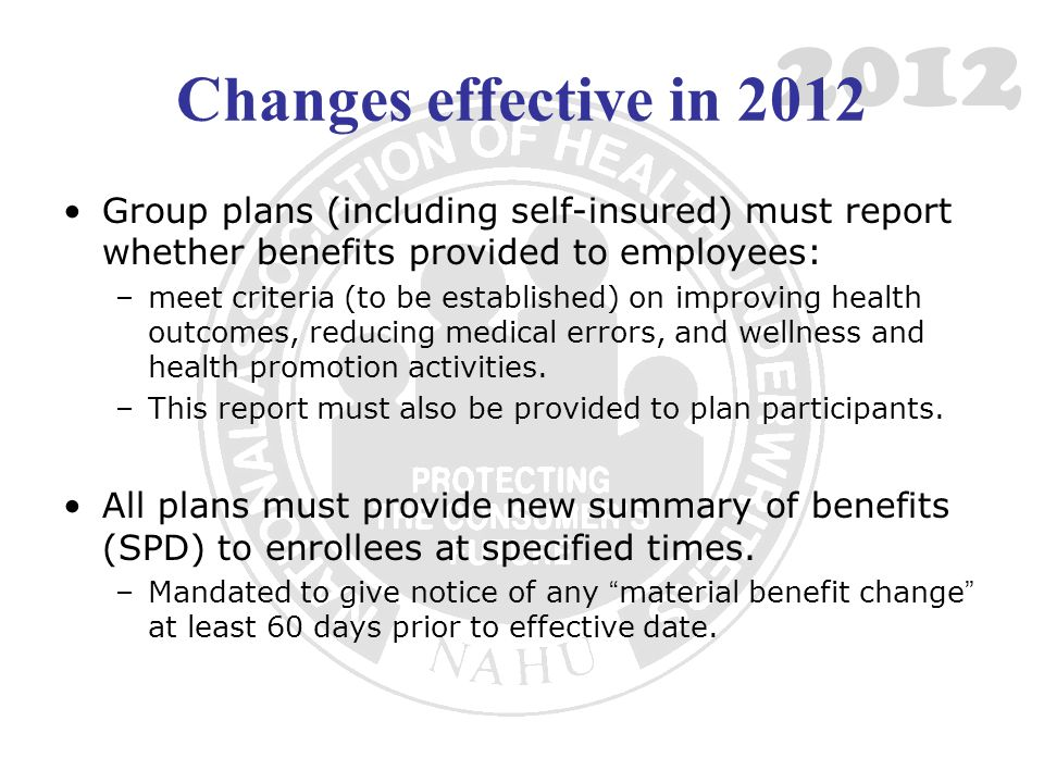 2012 Changes effective in 2012 Group plans (including self-insured) must report whether benefits provided to employees: –meet criteria (to be established) on improving health outcomes, reducing medical errors, and wellness and health promotion activities.