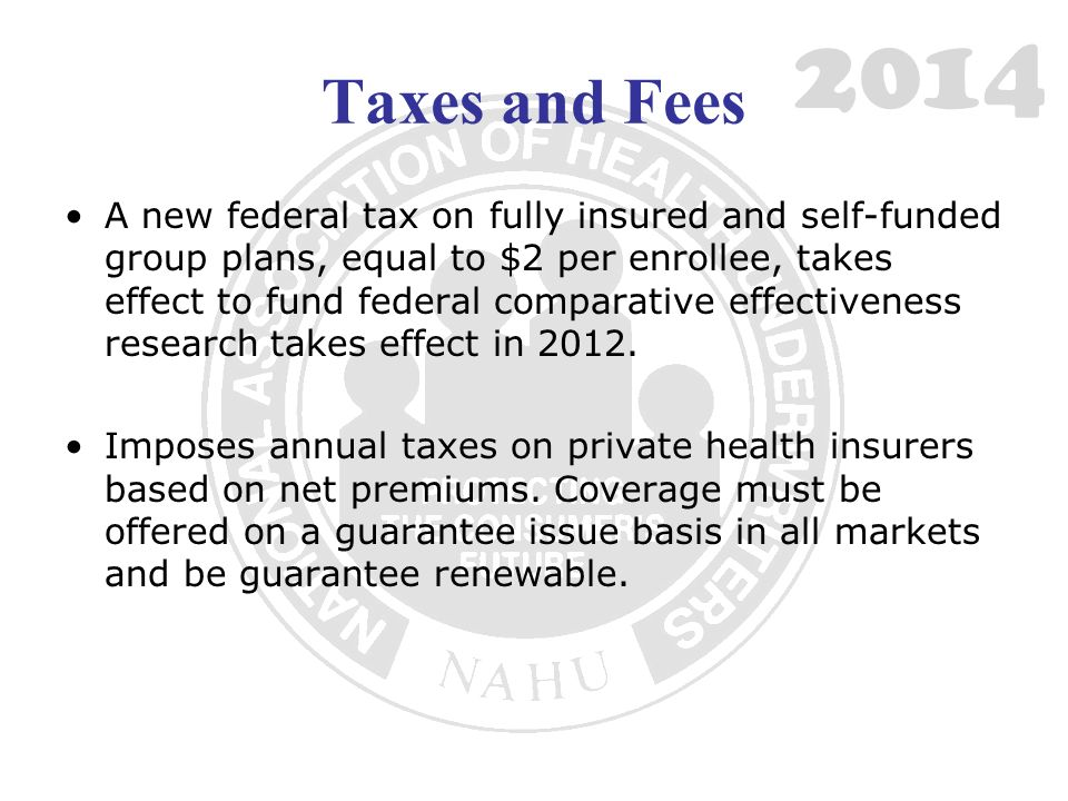 Taxes and Fees A new federal tax on fully insured and self-funded group plans, equal to $2 per enrollee, takes effect to fund federal comparative effe