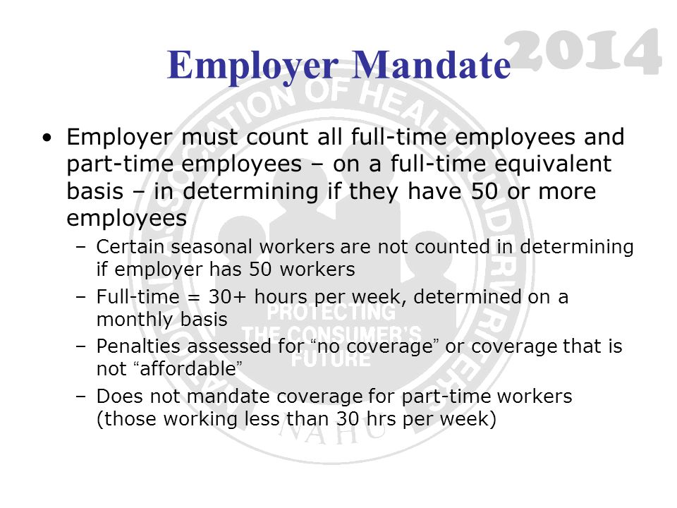 2014 Employer Mandate Employer must count all full-time employees and part-time employees – on a full-time equivalent basis – in determining if they have 50 or more employees –Certain seasonal workers are not counted in determining if employer has 50 workers –Full-time = 30+ hours per week, determined on a monthly basis –Penalties assessed for no coverage or coverage that is not affordable –Does not mandate coverage for part-time workers (those working less than 30 hrs per week)