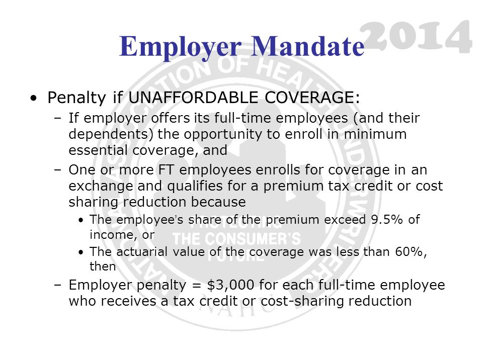 2014 Employer Mandate Penalty if UNAFFORDABLE COVERAGE: –If employer offers its full-time employees (and their dependents) the opportunity to enroll in minimum essential coverage, and –One or more FT employees enrolls for coverage in an exchange and qualifies for a premium tax credit or cost sharing reduction because The employees share of the premium exceed 9.5% of income, or The actuarial value of the coverage was less than 60%, then –Employer penalty = $3,000 for each full-time employee who receives a tax credit or cost-sharing reduction