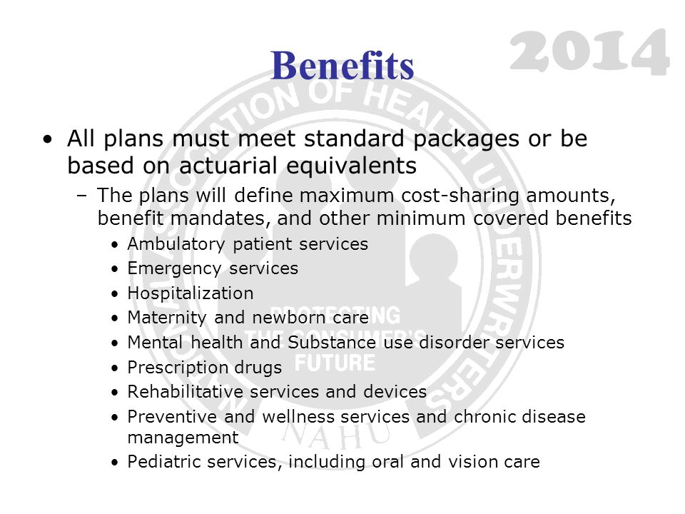 Benefits All plans must meet standard packages or be based on actuarial equivalents –The plans will define maximum cost-sharing amounts, benefit mandates, and other minimum covered benefits Ambulatory patient services Emergency services Hospitalization Maternity and newborn care Mental health and Substance use disorder services Prescription drugs Rehabilitative services and devices Preventive and wellness services and chronic disease management Pediatric services, including oral and vision care 2014