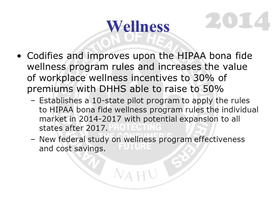 Wellness Codifies and improves upon the HIPAA bona fide wellness program rules and increases the value of workplace wellness incentives to 30% of premiums with DHHS able to raise to 50% –Establishes a 10-state pilot program to apply the rules to HIPAA bona fide wellness program rules the individual market in with potential expansion to all states after 2017.