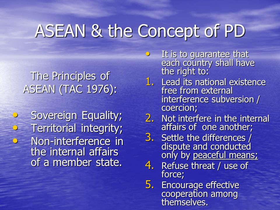 ASEAN & the Concept of PD The Principles of ASEAN (TAC 1976): Sovereign Equality; Sovereign Equality; Territorial integrity; Territorial integrity; Non-interference in the internal affairs of a member state.