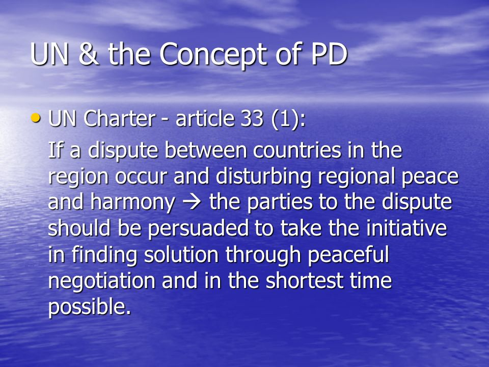 UN & the Concept of PD UN Charter - article 33 (1): UN Charter - article 33 (1): If a dispute between countries in the region occur and disturbing regional peace and harmony the parties to the dispute should be persuaded to take the initiative in finding solution through peaceful negotiation and in the shortest time possible.