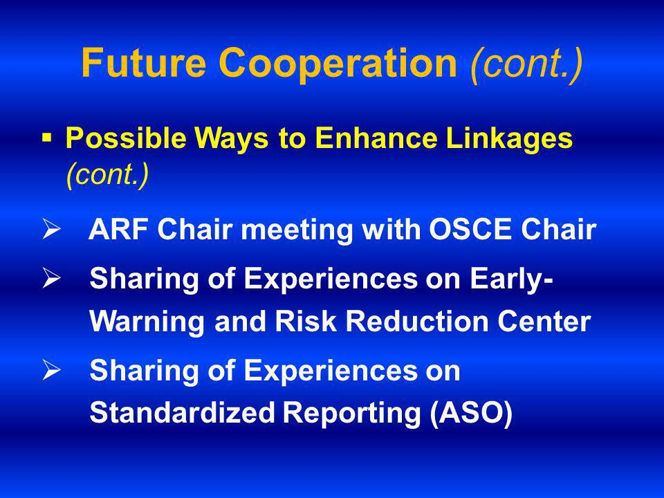 Possible Ways to Enhance Linkages (cont.) ARF Chair meeting with OSCE Chair Sharing of Experiences on Early- Warning and Risk Reduction Center Sharing