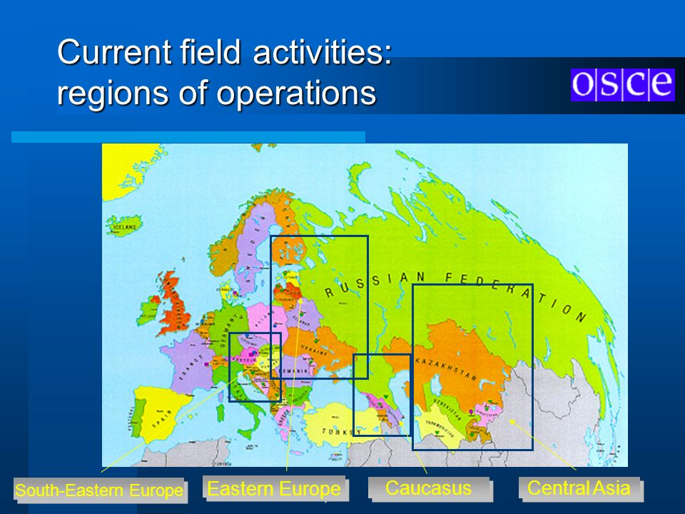 Current field activities: regions of operations South-Eastern Europe South-Eastern Europe Eastern Europe Eastern Europe Caucasus Central Asia