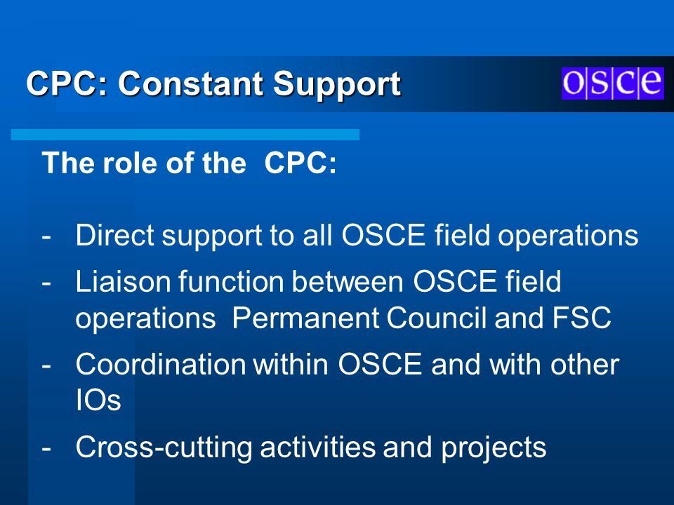 CPC: Constant Support The role of the CPC: -Direct support to all OSCE field operations -Liaison function between OSCE field operations Permanent Coun