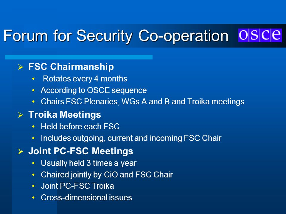 Forum for Security Co-operation FSC Chairmanship Rotates every 4 months According to OSCE sequence Chairs FSC Plenaries, WGs A and B and Troika meetin