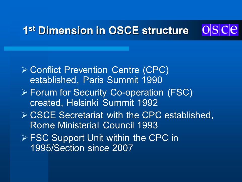 1 st Dimension in OSCE structure Conflict Prevention Centre (CPC) established, Paris Summit 1990 Forum for Security Co-operation (FSC) created, Helsin