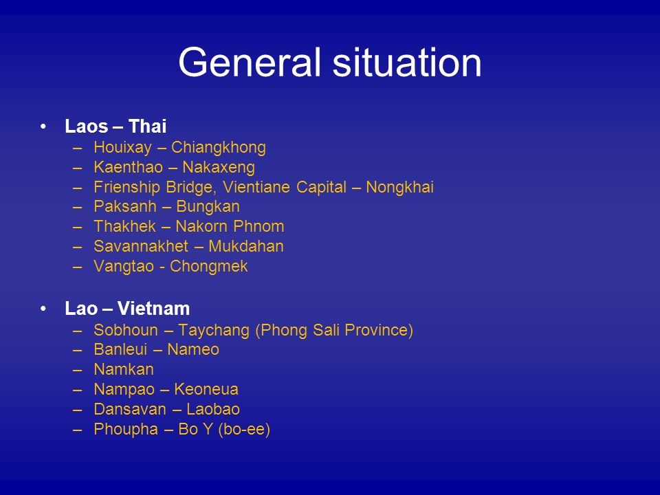 General situation Laos – Thai –Houixay – Chiangkhong –Kaenthao – Nakaxeng –Frienship Bridge, Vientiane Capital – Nongkhai –Paksanh – Bungkan –Thakhek – Nakorn Phnom –Savannakhet – Mukdahan –Vangtao - Chongmek Lao – Vietnam –Sobhoun – Taychang (Phong Sali Province) –Banleui – Nameo –Namkan –Nampao – Keoneua –Dansavan – Laobao –Phoupha – Bo Y (bo-ee)