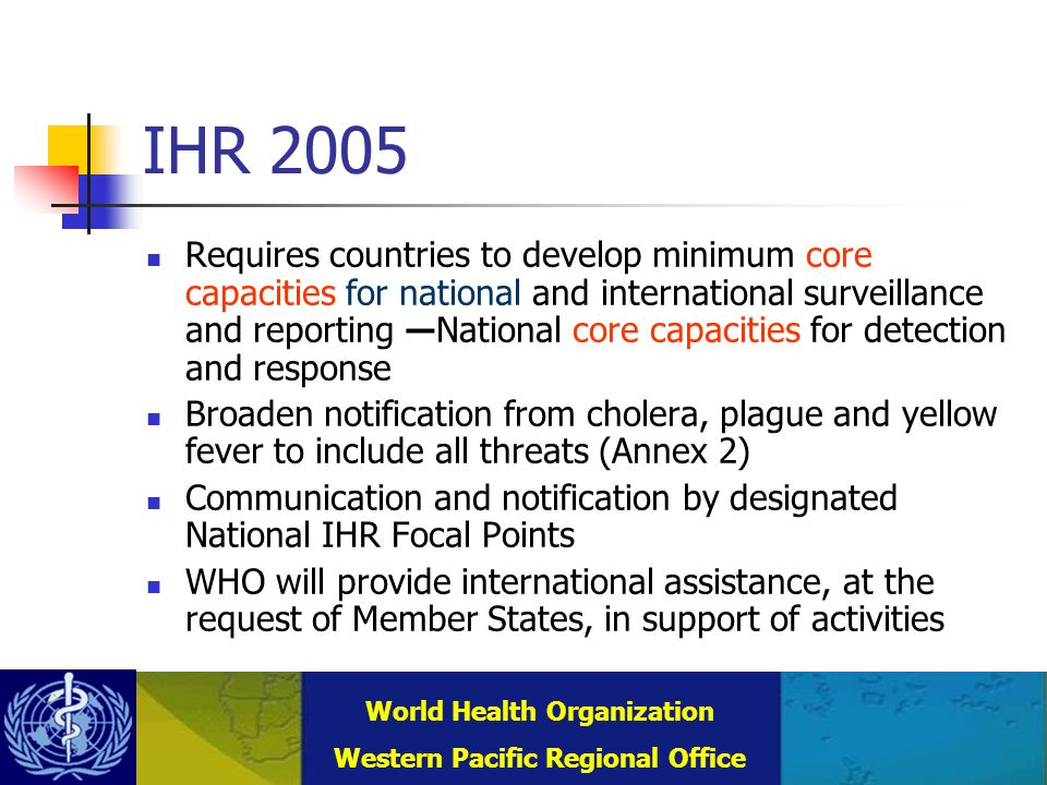 Combating Communicable Diseases (DCC) WHO Regional Office for the Western Pacific (WPRO) World Health Organization Western Pacific Regional Office IHR 2005 Requires countries to develop minimum core capacities for national and international surveillance and reporting National core capacities for detection and response Broaden notification from cholera, plague and yellow fever to include all threats (Annex 2) Communication and notification by designated National IHR Focal Points WHO will provide international assistance, at the request of Member States, in support of activities
