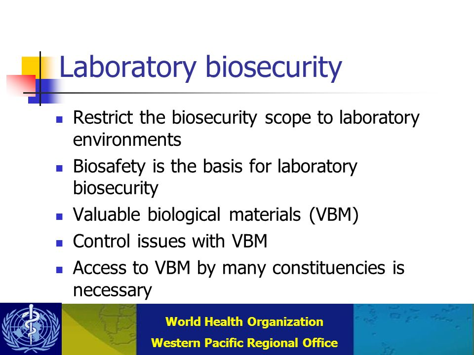 Combating Communicable Diseases (DCC) WHO Regional Office for the Western Pacific (WPRO) World Health Organization Western Pacific Regional Office Laboratory biosecurity Restrict the biosecurity scope to laboratory environments Biosafety is the basis for laboratory biosecurity Valuable biological materials (VBM) Control issues with VBM Access to VBM by many constituencies is necessary