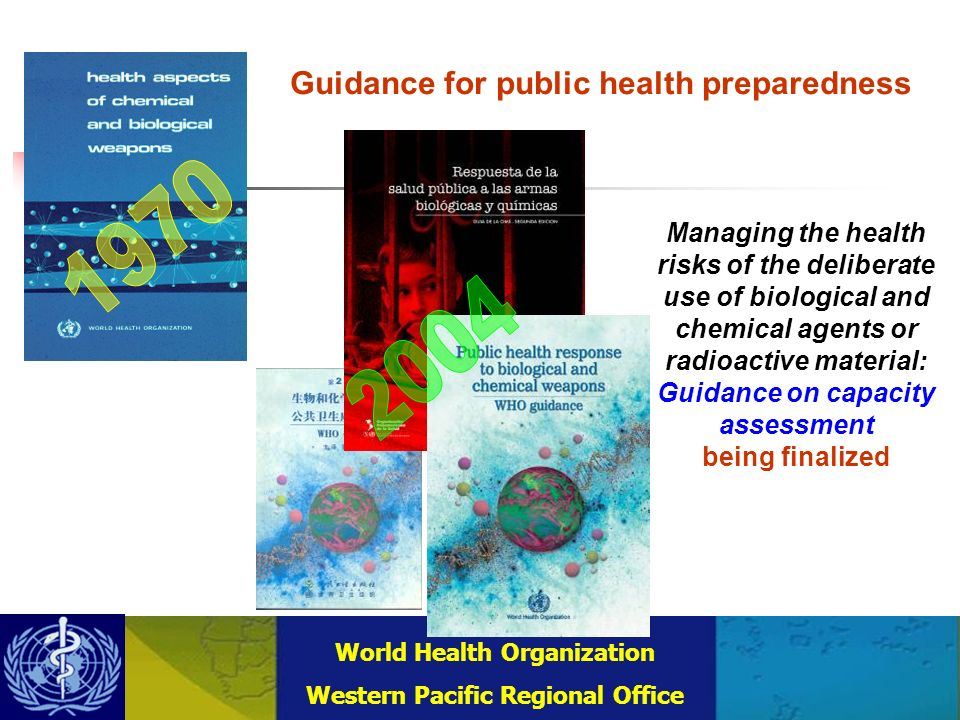 Combating Communicable Diseases (DCC) WHO Regional Office for the Western Pacific (WPRO) World Health Organization Western Pacific Regional Office Managing the health risks of the deliberate use of biological and chemical agents or radioactive material: Guidance on capacity assessment being finalized Guidance for public health preparedness