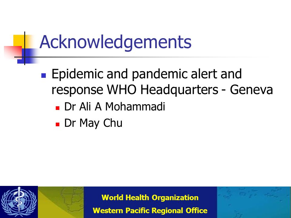 Combating Communicable Diseases (DCC) WHO Regional Office for the Western Pacific (WPRO) World Health Organization Western Pacific Regional Office Acknowledgements Epidemic and pandemic alert and response WHO Headquarters - Geneva Dr Ali A Mohammadi Dr May Chu