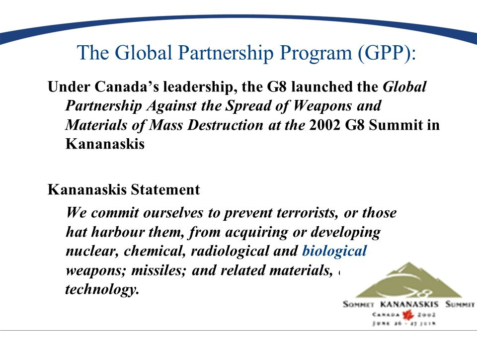 The Global Partnership Program (GPP): Under Canadas leadership, the G8 launched the Global Partnership Against the Spread of Weapons and Materials of Mass Destruction at the 2002 G8 Summit in Kananaskis Kananaskis Statement We commit ourselves to prevent terrorists, or those hat harbour them, from acquiring or developing nuclear, chemical, radiological and biological weapons; missiles; and related materials, equipment and technology.