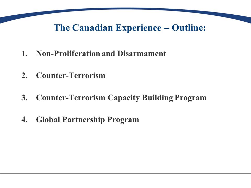 The Canadian Experience – Outline: 1.Non-Proliferation and Disarmament 2.Counter-Terrorism 3.Counter-Terrorism Capacity Building Program 4.Global Partnership Program