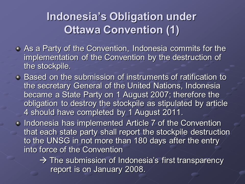 Indonesias Obligation under Ottawa Convention (1) As a Party of the Convention, Indonesia commits for the implementation of the Convention by the destruction of the stockpile.