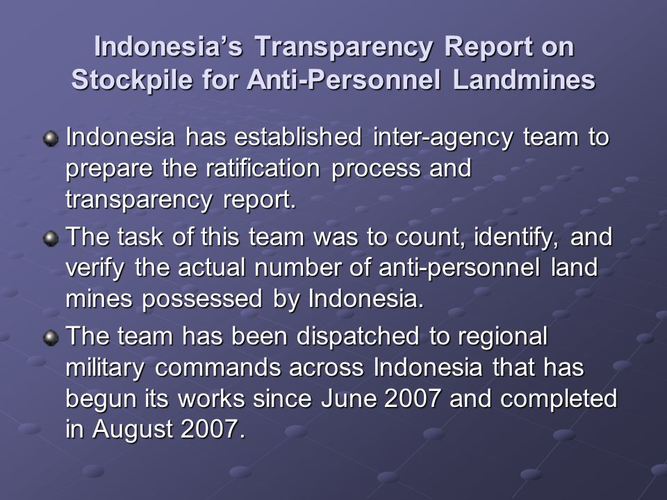 Indonesias Transparency Report on Stockpile for Anti-Personnel Landmines Indonesia has established inter-agency team to prepare the ratification process and transparency report.