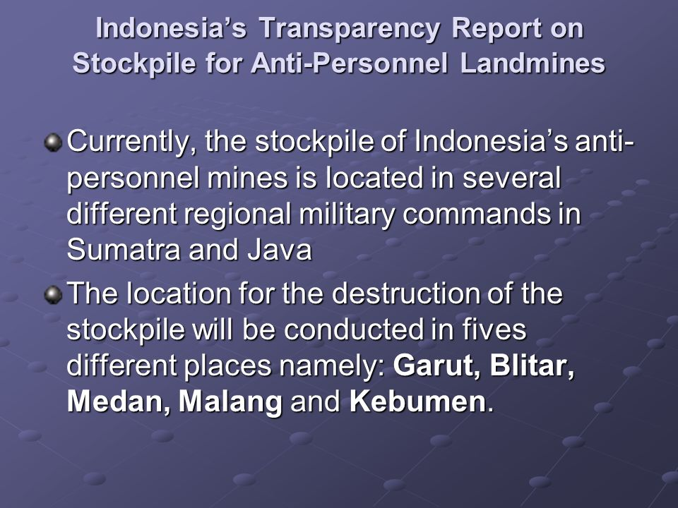 Indonesias Transparency Report on Stockpile for Anti-Personnel Landmines Currently, the stockpile of Indonesias anti- personnel mines is located in several different regional military commands in Sumatra and Java The location for the destruction of the stockpile will be conducted in fives different places namely: Garut, Blitar, Medan, Malang and Kebumen.