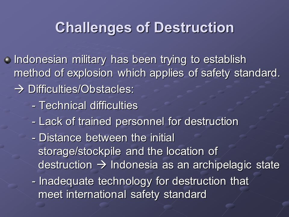 Challenges of Destruction Indonesian military has been trying to establish method of explosion which applies of safety standard. Difficulties/Obstacle