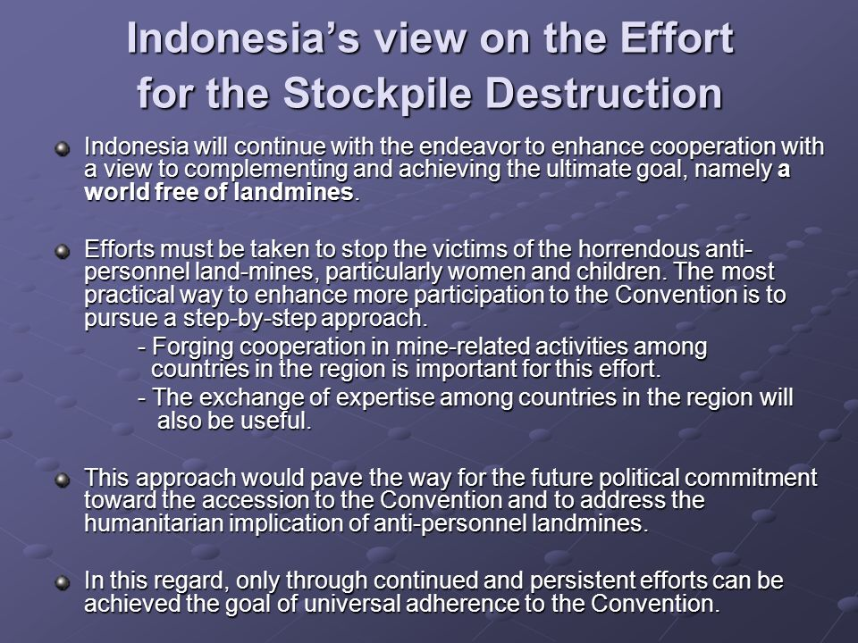 Indonesias view on the Effort for the Stockpile Destruction Indonesia will continue with the endeavor to enhance cooperation with a view to complementing and achieving the ultimate goal, namely a world free of landmines.