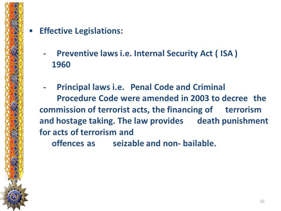 Effective Legislations: -Preventive laws i.e. Internal Security Act ( ISA ) 1960 -Principal laws i.e. Penal Code and Criminal Procedure Code were amen