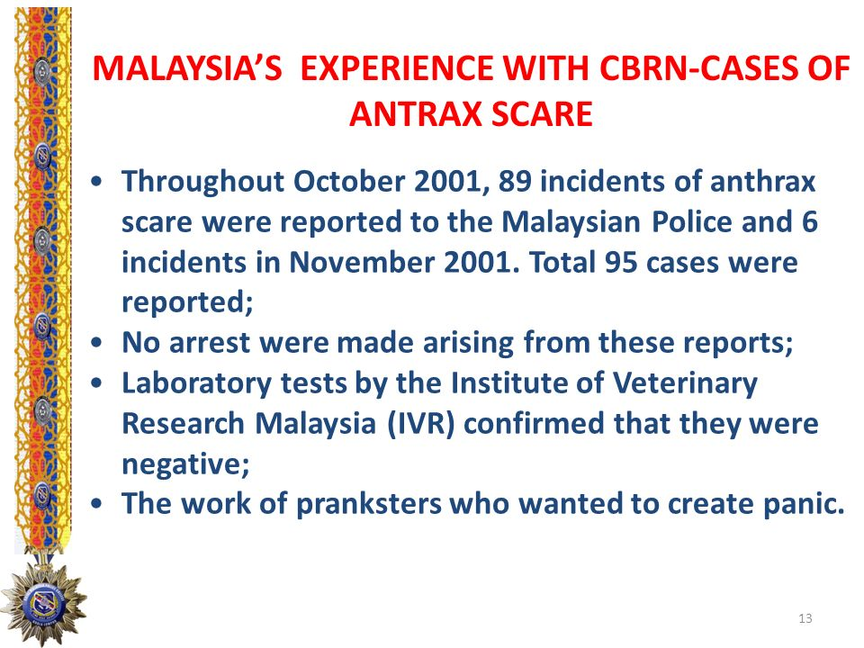 MALAYSIAS EXPERIENCE WITH CBRN-CASES OF ANTRAX SCARE Throughout October 2001, 89 incidents of anthrax scare were reported to the Malaysian Police and