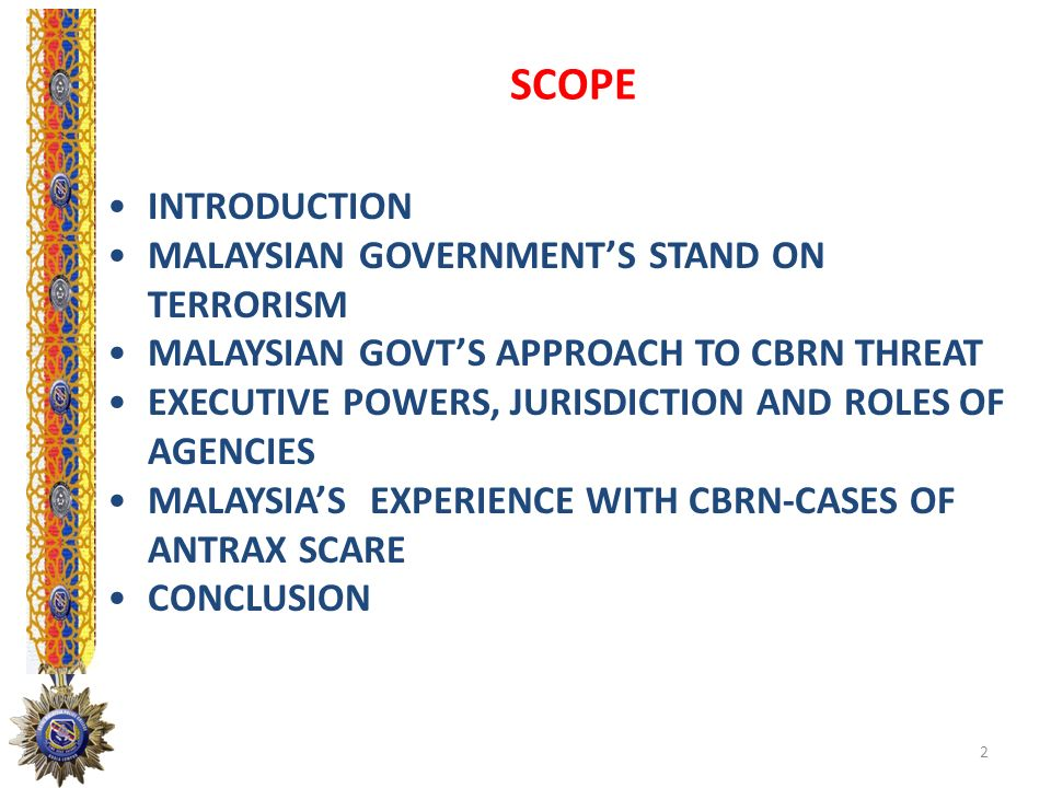 SCOPE INTRODUCTION MALAYSIAN GOVERNMENTS STAND ON TERRORISM MALAYSIAN GOVTS APPROACH TO CBRN THREAT EXECUTIVE POWERS, JURISDICTION AND ROLES OF AGENCI