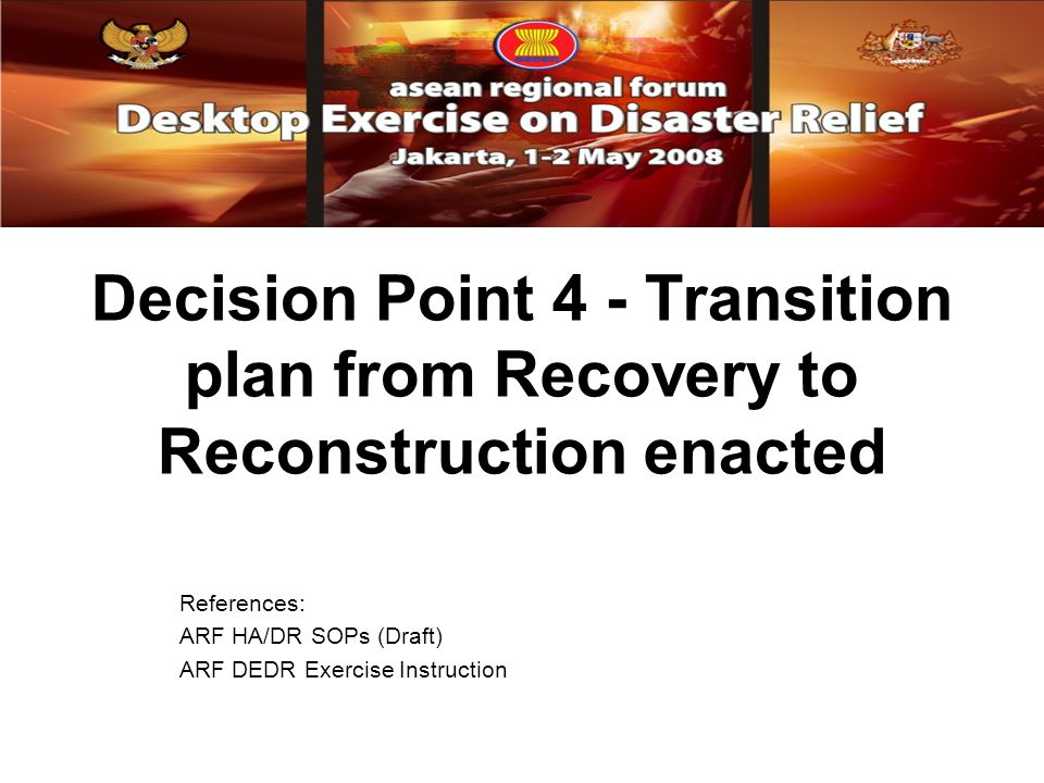 Decision Point 4 - Transition plan from Recovery to Reconstruction enacted References: ARF HA/DR SOPs (Draft) ARF DEDR Exercise Instruction