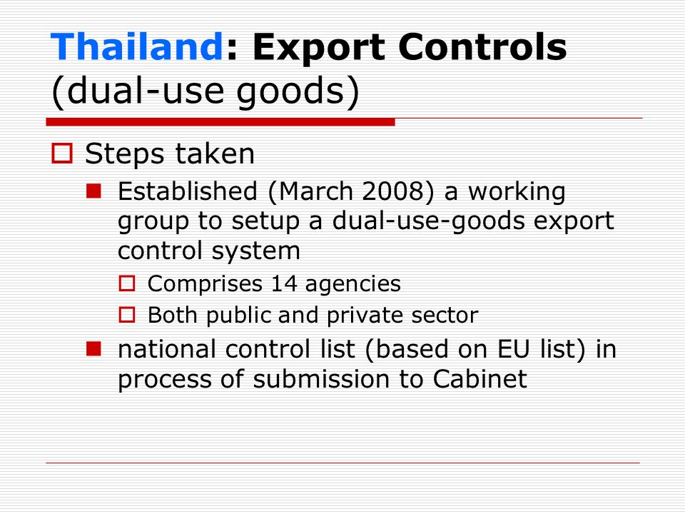 Thailand: Export Controls (dual-use goods) Steps taken Established (March 2008) a working group to setup a dual-use-goods export control system Compri
