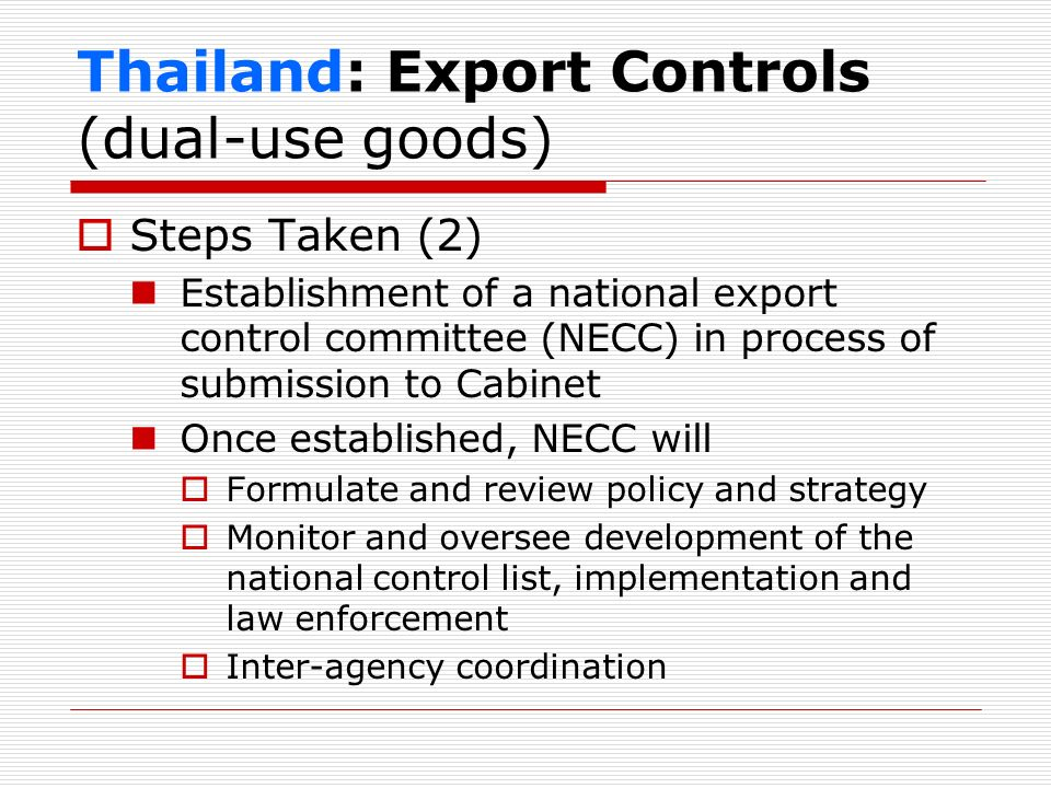 Thailand: Export Controls (dual-use goods) Steps Taken (2) Establishment of a national export control committee (NECC) in process of submission to Cab