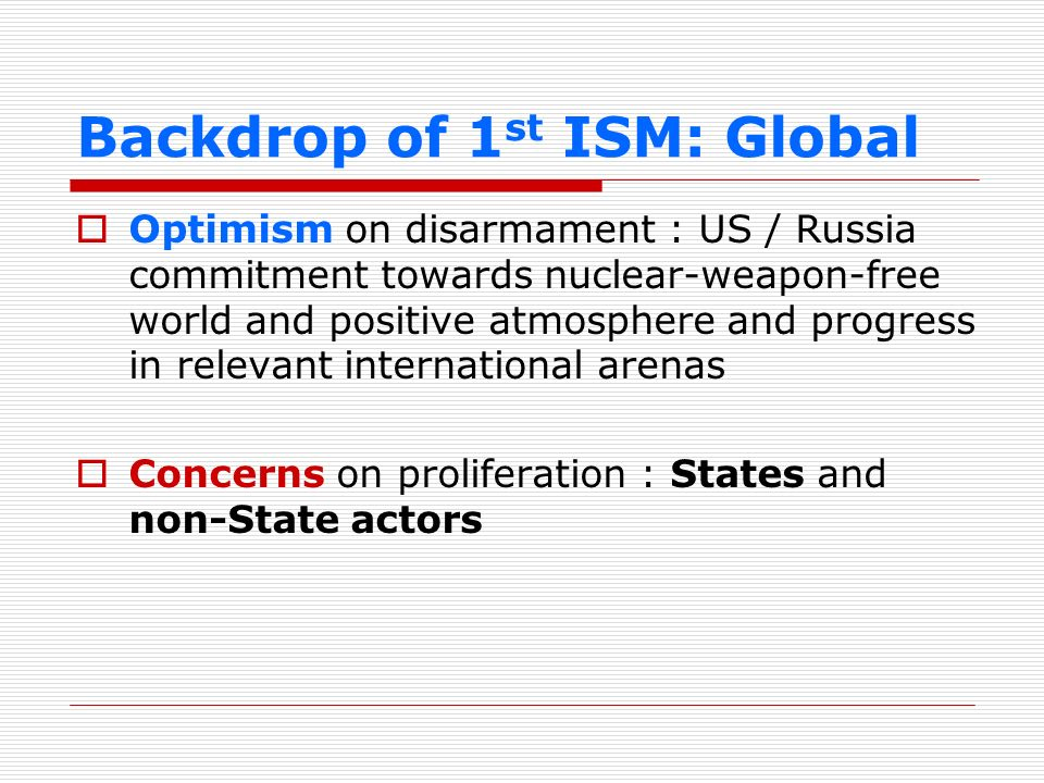 Backdrop of 1 st ISM: ASEAN WMD-free Southeast Asia enshrined in the ASEAN Charter Increasing interest in nuclear energy for peaceful purposes Address nuclear safety and security in an integrated manner Nuclear safety addressed in AMEM, ASEAN+3, ANSN, FNCA Nuclear safeguard and security addressed in SEANWFZ