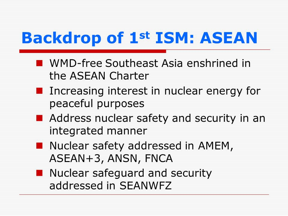 Backdrop of 1 st ISM: ASEAN WMD-free Southeast Asia enshrined in the ASEAN Charter Increasing interest in nuclear energy for peaceful purposes Address
