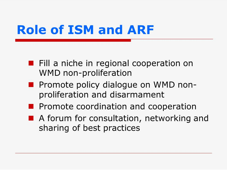 Role of ISM and ARF Fill a niche in regional cooperation on WMD non-proliferation Promote policy dialogue on WMD non- proliferation and disarmament Pr