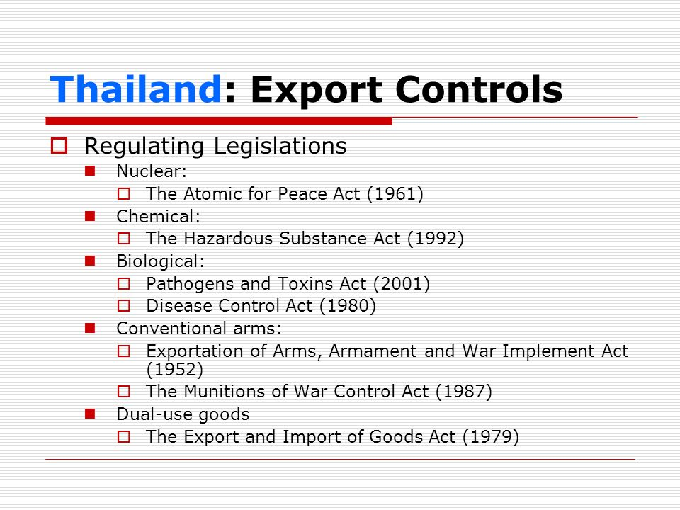 Thailand: Export Controls Regulating Legislations Nuclear: The Atomic for Peace Act (1961) Chemical: The Hazardous Substance Act (1992) Biological: Pa