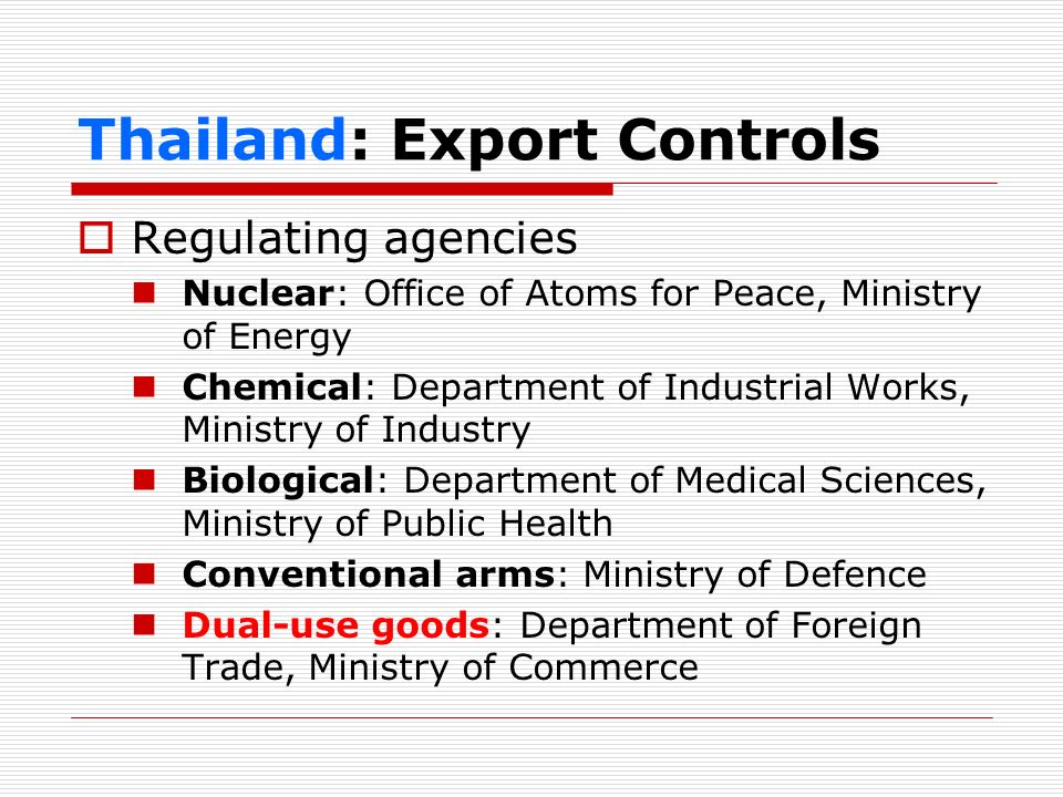 Thailand: Export Controls (dual-use goods) Compelling reasons for developing export control of dual-use goods Facilitate trade and investment Comply with UNSC Resolutions Prevent transfer of dual-use goods for non-peaceful purposes
