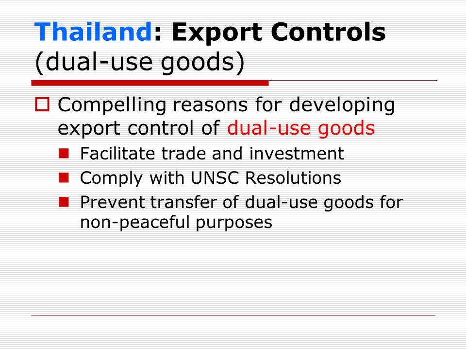 Thailand: Export Controls (dual-use goods) Compelling reasons for developing export control of dual-use goods Facilitate trade and investment Comply w
