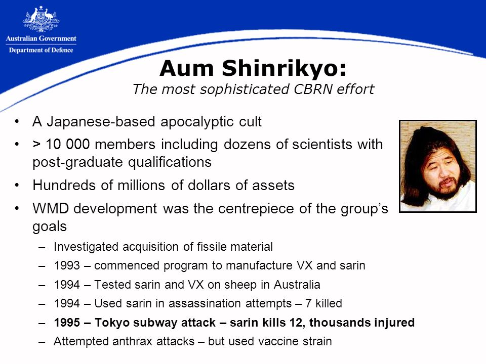 Aum Shinrikyo: The most sophisticated CBRN effort A Japanese-based apocalyptic cult > members including dozens of scientists with post-graduate qualifications Hundreds of millions of dollars of assets WMD development was the centrepiece of the groups goals –Investigated acquisition of fissile material –1993 – commenced program to manufacture VX and sarin –1994 – Tested sarin and VX on sheep in Australia –1994 – Used sarin in assassination attempts – 7 killed –1995 – Tokyo subway attack – sarin kills 12, thousands injured –Attempted anthrax attacks – but used vaccine strain