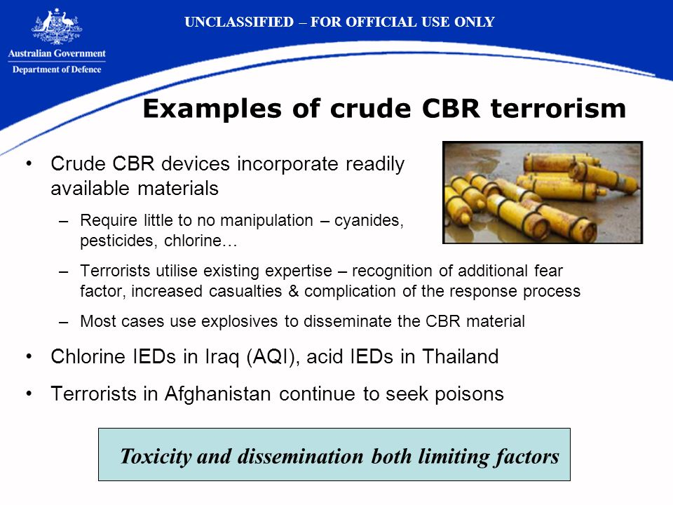 Examples of crude CBR terrorism Crude CBR devices incorporate readily available materials –Require little to no manipulation – cyanides, pesticides, chlorine… –Terrorists utilise existing expertise – recognition of additional fear factor, increased casualties & complication of the response process –Most cases use explosives to disseminate the CBR material Chlorine IEDs in Iraq (AQI), acid IEDs in Thailand Terrorists in Afghanistan continue to seek poisons UNCLASSIFIED – FOR OFFICIAL USE ONLY Toxicity and dissemination both limiting factors