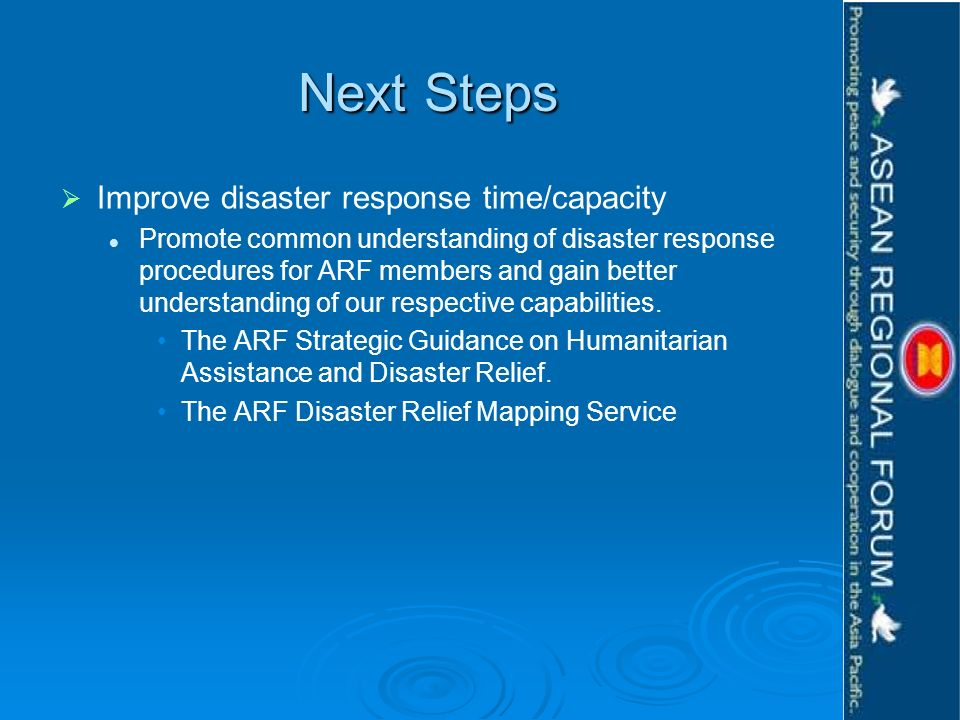 Next Steps Improve disaster response time/capacity Promote common understanding of disaster response procedures for ARF members and gain better understanding of our respective capabilities.