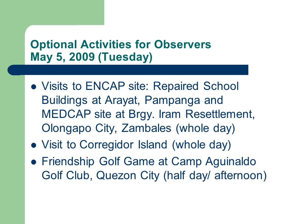 Optional Activities for Observers May 5, 2009 (Tuesday) Visits to ENCAP site: Repaired School Buildings at Arayat, Pampanga and MEDCAP site at Brgy.