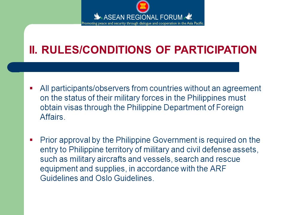 All participants/observers from countries without an agreement on the status of their military forces in the Philippines must obtain visas through the Philippine Department of Foreign Affairs.
