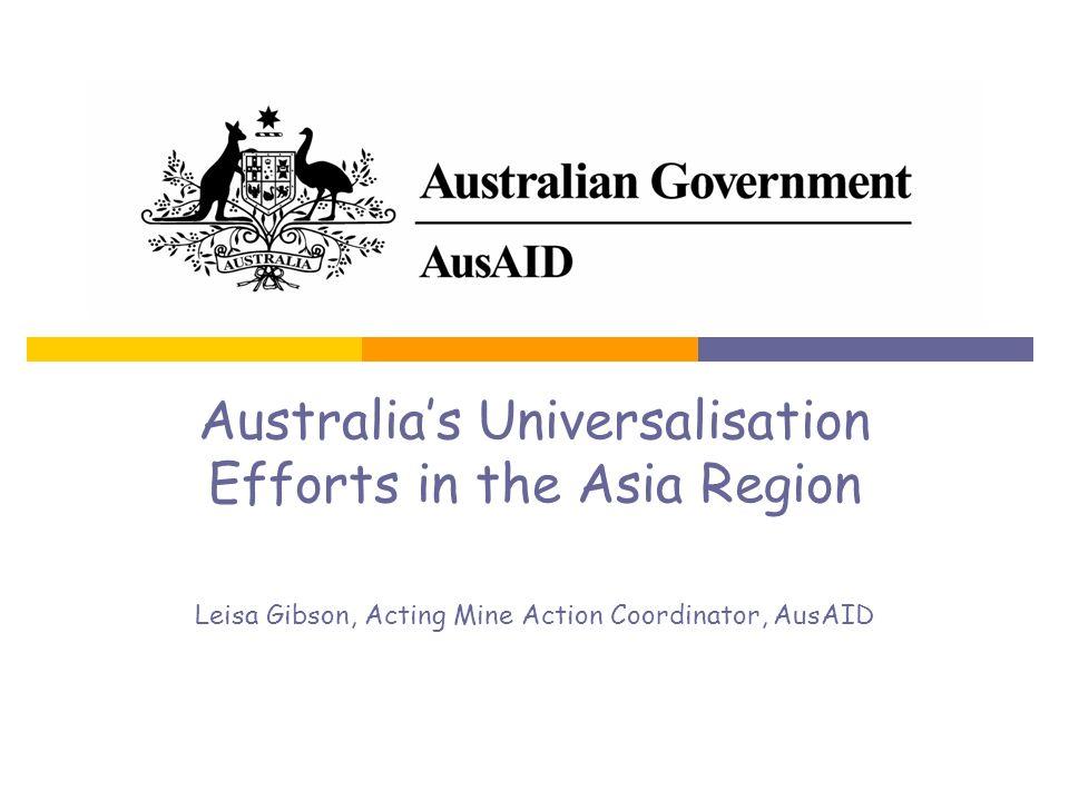 Australias Universalisation Efforts in the Asia Region Leisa Gibson, Acting Mine Action Coordinator, AusAID