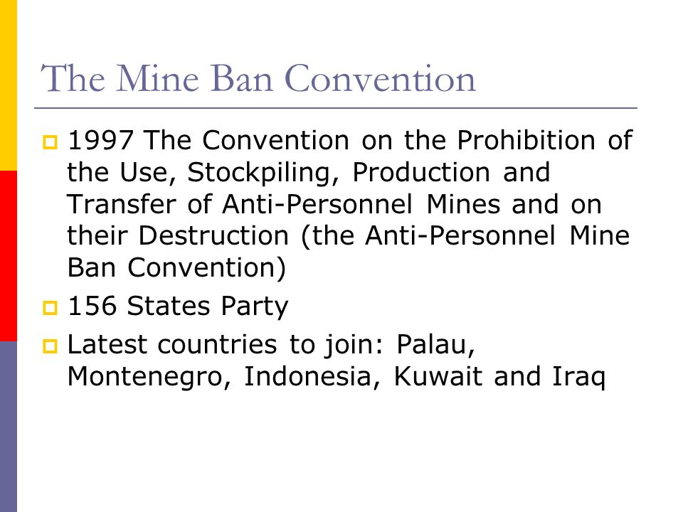 The Mine Ban Convention 1997 The Convention on the Prohibition of the Use, Stockpiling, Production and Transfer of Anti-Personnel Mines and on their Destruction (the Anti-Personnel Mine Ban Convention) 156 States Party Latest countries to join: Palau, Montenegro, Indonesia, Kuwait and Iraq