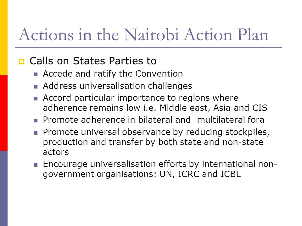 Actions in the Nairobi Action Plan Calls on States Parties to Accede and ratify the Convention Address universalisation challenges Accord particular importance to regions where adherence remains low i.e.