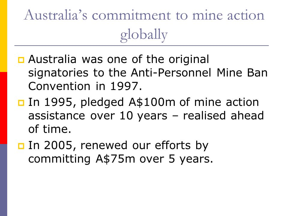 Australias commitment to mine action globally Australia was one of the original signatories to the Anti-Personnel Mine Ban Convention in 1997. In 1995