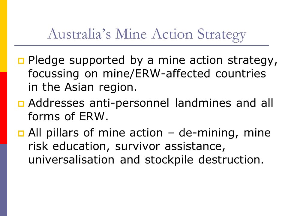 Australias Mine Action Strategy Pledge supported by a mine action strategy, focussing on mine/ERW-affected countries in the Asian region.